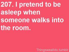 and sometimes i fall asleep while I'm pretending to be asleep.