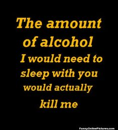 The amount of alcohol I would need to sleep with you would actually kill me!