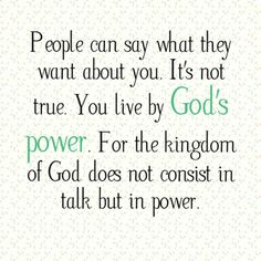 People can say what they want about you. It's not true. You live by God's power. For the kingdom of God does not consist in talk but in power.