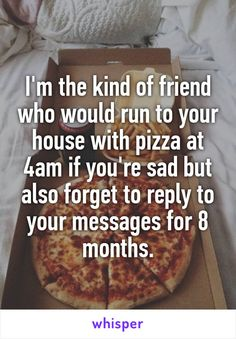 I'm the kind of friend who would run to your house with pizza at 4am if you're sad but also forget to reply to your messages for 8 months.