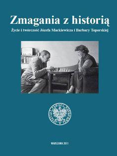 Zmagania z historią. Życie i twórczość Józefa Mackiewicza i Barbary Toporskiej
