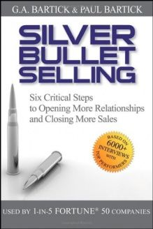 Silver Bullet Selling  Six Critical Steps to Opening More Relationships and Closing More Sales, 978-0470373002, G.A. Bartick, Wiley; 1st edition