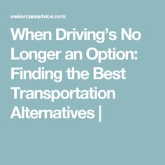 When Driving's No Longer an Option: Finding the Best Transportation Alternatives |