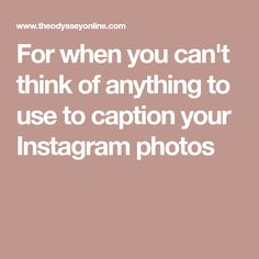 For when you can't think of anything to use to caption your Instagram photos