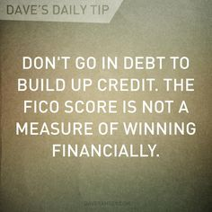 """""""Don't go in debt to build up credit. The FICO score is not a measure of winning financially."""" - Dave Ramsey"""