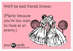 We'll be best friends forever. (Mainly because you're too scary to have as an enemy.).
