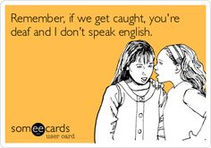 Remember, if we get caught, you're deaf and I don't speak english.