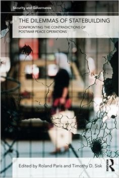 The dilemmas of statebuildings : confronting the contradictions of postwar peace operations / edited by Roland Paris and Timothy D. Sisk