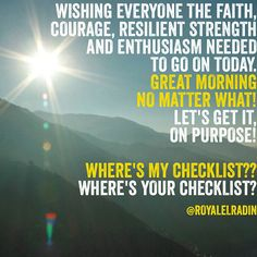 WISHING EVERYONE THE FAITH, COURAGE, RESILIENT STRENGTH  AND ENTHUSIASM NEEDED  TO GO ON TODAY. GREAT MORNING  NO MATTER WHAT! LET'S GET IT,  ON PURPOSE!  WHERE'S MY CHECKLIST?? WHERE'S YOUR CHECKLIST?