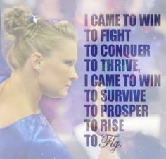I  came to fight, to conquer, to thrive. I came to win, to survive, to prosper, to rise, to fly.