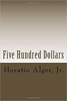 Five Hundred Dollars: or, Jacob Marlowe's Secret: Horatio Alger Jr.: 9781987567458: Amazon.com: Books