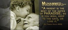 """Prophet Mohamed (peace and blessings of Allaah be upon him) said: """"A parent is the best of the gates of Paradise; so if you wish, keep to the gate, or lose it."""" Al-Tirmidhi Hadith 4928. Narrated by Abud Darda """""""
