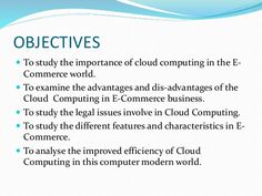 OBJECTIVES  To study the importance of cloud computing in the E- Commerce world.  To examine the advantages and dis-adva...