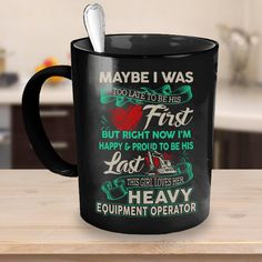 may be i was too late to be his first but right now i'm happy and proud to be his last this girl love her heavy equipment operator. I'm Happy, Cool Shirts, Love Her, Mugs, Aircraft, Heavy Equipment, Carpenter, Farmer, Im Happy