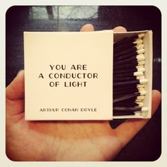 """""""It may be that you are not yourself luminous, but that you are a conductor of light. Some people without possessing genius have a remarkable power of stimulating it.""""  ― Arthur Conan Doyle"""