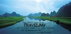 """""""One learns more from traveling ten thousand miles than from reading ten thousand scrolls."""" Chinese Proverb"""