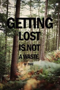 hm... I get lost all the time! I may need to keep this quote in mind.