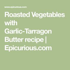 Roasted Vegetables with Garlic-Tarragon Butter recipe | Epicurious.com
