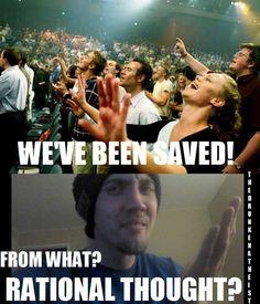 You have been saved from the burden of having to think critically and rationally? -  Has sido salvado de la carga de tener que pensar de manera crítica y racional?