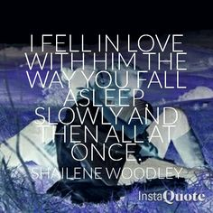 I fell in love with him the way you fall asleep, slowly and then all at once. The fault in our stars movie shailene woodley quote