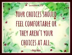 Your choices should feel comfortable or they aren't your choices at all.