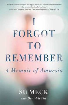 I Forgot to Remember: A Memoir of Amnesia  by Su Meck March 2014