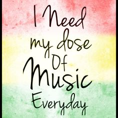 I need my dose of music everyday. One love