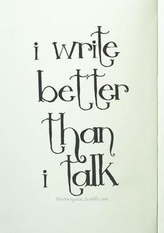 Introverts (And i think better than i write...except when i can't think straight until i put it on paper.)