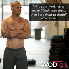 Find your weaknesses, make friends with them, then beat them to DEATH!! ~Chris Spealler