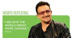 Bono <3 I believe the world needs more Canada. | Canada OH Canada |