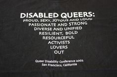 """From the Queer Disability Conference in 2002. This is a black t-shirt with its white text formatted in an upside down pyramid structure. It reads, at the very top, in large font """"DISABLED QUEERS"""". At the bottom of this label, flows various adjectives, beginning with """"proud, sexy, joyous, and loud,"""" then """"passionate and strong,"""" """"diverse and unified,"""" """"resilient, bold,"""" """"resourceful,"""" """"activist,"""" """"lovers,"""" and concluding with """"loud."""""""