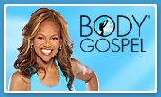 Body Gospel® If you believe, you will succeed! Have faith in your weight loss results with this first-of-a-kind program including workouts set to chart-topping gospel music.