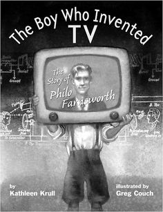 The Boy Who Invented TV The Story of Philo Farnsworth by Kathleen Krull, illus. by Greg Couch 2009
