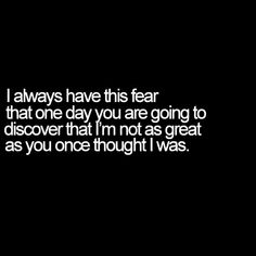 """I always have this fear that one day you are going to discover that I'm not as great as you once thought I was."""