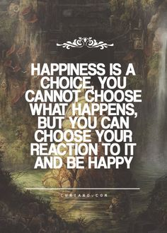 Happiness is a choice! You cannot choose what happens, but you can choose your reaction to it and be happy.
