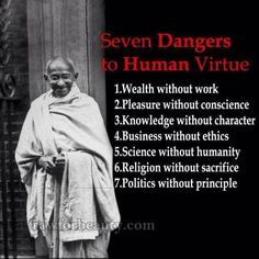Seven Dangers to Human Virtue Wealth without work Pleasure without conscience Knowledge without character Business without ethics Science without humanity Religion without sacrifice Politics without principle Great Quotes, Quotes To Live By, Inspirational Quotes, Daily Quotes, Motivational Pics, Inspiring Sayings, Quotes Pics, Awesome Quotes, Meaningful Quotes
