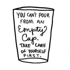 You can't pour from an empty cup. Take care of yourself first! You can't love someone else until you love yourself.