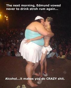 Alcohol... it can make you do crazy shit...