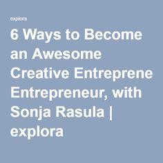 6 Ways to Become an Awesome Creative Entrepreneur, with Sonja Rasula | explora