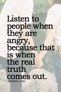 Listen to people when they are angry, because that is when the real truth comes out...unless of course lying is what their life is based off of....in that case pay attention to their track record....cause as the old saying goes ...a leopard doesn't change its spots.....but a chameleon will camouflage himself when threatened