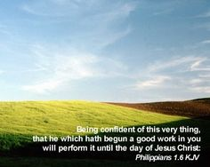 Being confident of this very thing, that he which hath begun a good work in you will perform it until the day of Jesus Christ. Philippians 1:16