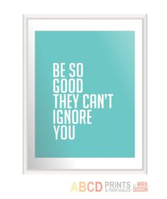 "Inspirational quote print ""Be so good they can't ignore you"" 11x14 CUSTOM COLORS. $18.00, via Etsy."