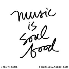 Music is soul food. Subscribe: DanielleLaPorte.com #Truthbomb #Words #Quotes