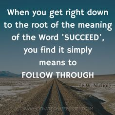 """""""When you get right down to the root of the meaning of the word 'succeed', you find it simply means to follow through."""" - F.W. Nichol"""