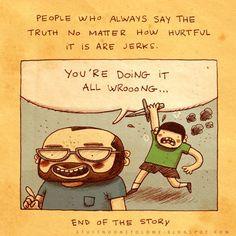 Pessoas que sempre falam a verdade, independente de quão dolorida for, são babacas. Fim da história.