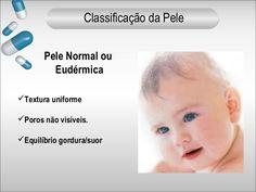 Pele Normal ou  Eudérmica  Textura uniforme  Poros não visíveis.  Equilíbrio gordura/suor  Classificação da Pele