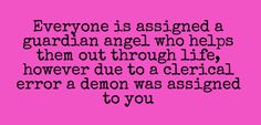 Everyone is assigned a guardian angel who helps them out through life, however due to a clerical error a demon was assigned to you.