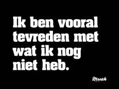 Ik ben vooral tevreden met wat ik nog niet heb. Great Quotes, Me Quotes, Funny Quotes, Cool Words, Wise Words, Think Deeply, Dutch Quotes, Typography Quotes, Sarcastic Humor