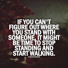 If you can't figure out where you stand with someone, it might be time to stop standing and start walking.