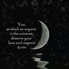 """""""You, as much as anyone in the universe, deserve your love and respect."""" ~Buddha"""